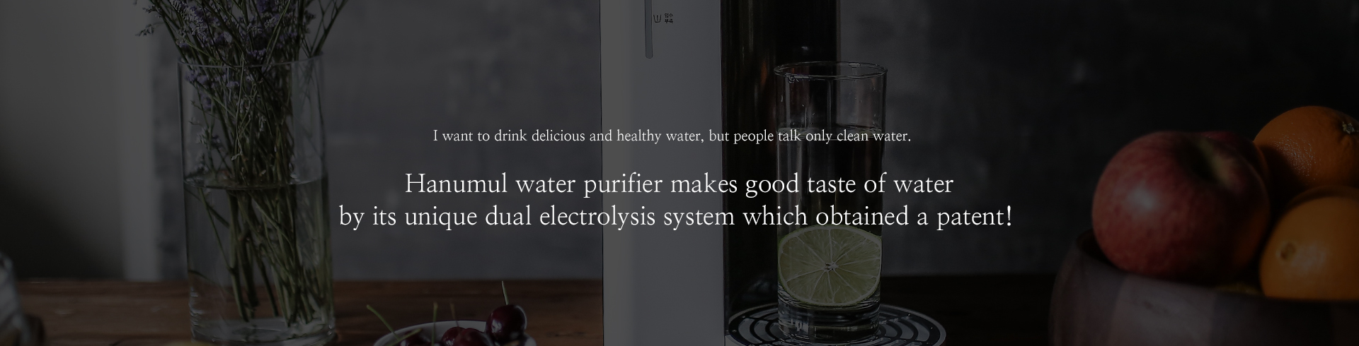 I want to drink delicious and healthy water, but people talk only clean water.Hanumul water purifier makes good taste of water by its unique dual electrolysis system which obtained a patent!